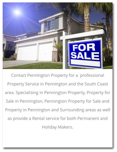 Contact Pennington Property for a  professional Property Service in Pennington and the South Coast area. Specialising in Pennington Property, Property for Sale in Pennington, Pennington Property for Sale and Property in Pennington and Surrounding areas as well as provide a Rental service for both Permanent and Holiday Makers.