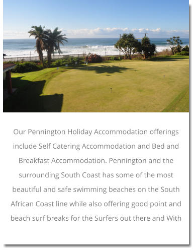 Our Pennington Holiday Accommodation offerings include Self Catering Accommodation and Bed and Breakfast Accommodation. Pennington and the surrounding South Coast has some of the most beautiful and safe swimming beaches on the South African Coast line while also offering good point and beach surf breaks for the Surfers out there and With